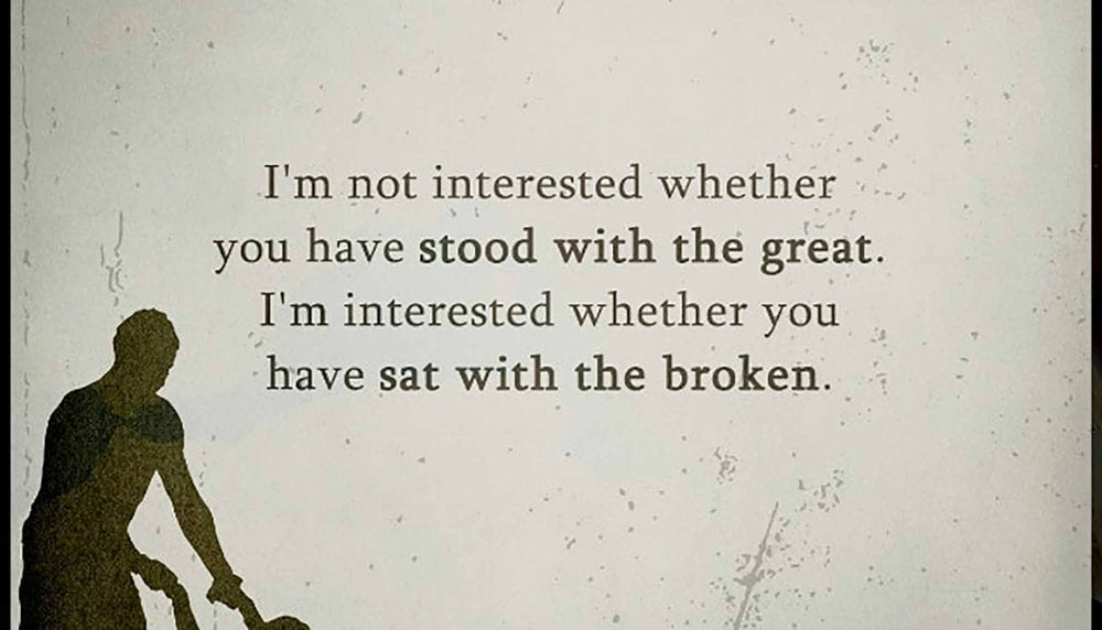 Have You Sat With The Broken? That Matters More To Me Than Standing With The Great
