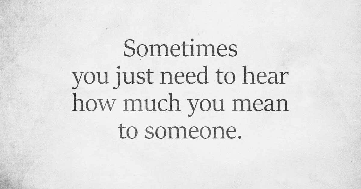Hearing How Much You Mean To Someone Sometimes Really Matters